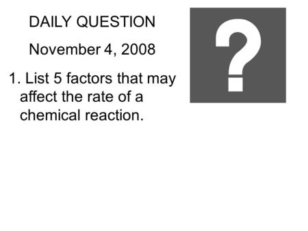 DAILY QUESTION November 4, 2008 1. List 5 factors that may affect the rate of a chemical reaction.