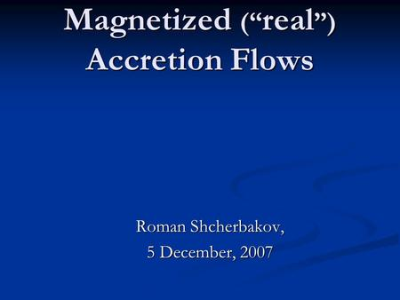 "Magnetized ("" real "") Accretion Flows Roman Shcherbakov, 5 December, 2007."