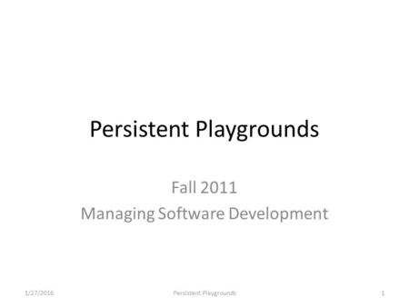 Persistent Playgrounds Fall 2011 Managing Software Development 1/27/20161Persistent Playgrounds.