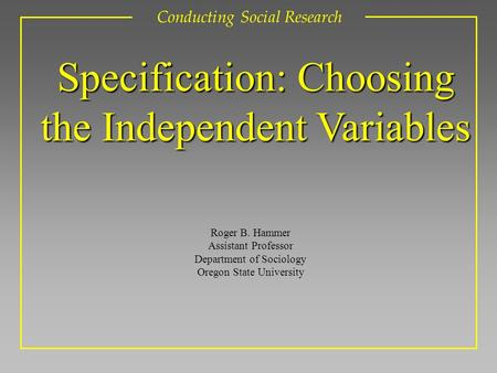 Roger B. Hammer Assistant Professor Department of Sociology Oregon State University Conducting Social Research Specification: Choosing the Independent.