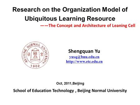 School of Education Technology, Beijing Normal University Research on the Organization Model of Ubiquitous Learning Resource Shengquan Yu