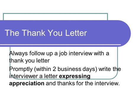 The Thank You Letter Always follow up a job interview with a thank you letter Promptly (within 2 business days) write the interviewer a letter expressing.
