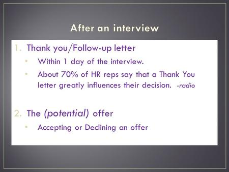 1.Thank you/Follow-up letter Within 1 day of the interview. About 70% of HR reps say that a Thank You letter greatly influences their decision. -radio.