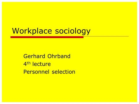 Workplace sociology Gerhard Ohrband 4 th lecture Personnel selection.