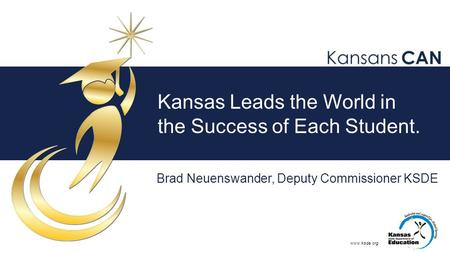 Www.ksde.org Kansas Leads the World in the Success of Each Student. Brad Neuenswander, Deputy Commissioner KSDE.