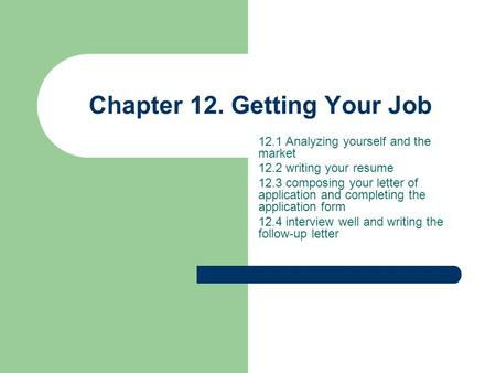 Chapter 12. Getting Your Job 12.1 Analyzing yourself and the market 12.2 writing your resume 12.3 composing your letter of application and completing the.
