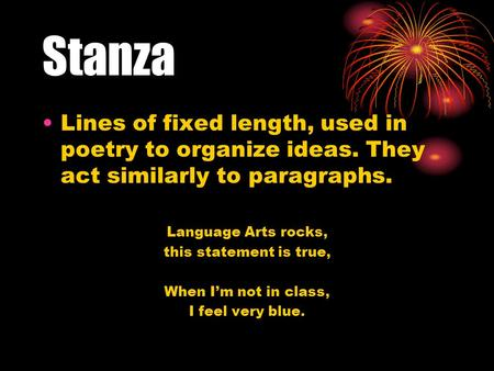 Stanza Lines of fixed length, used in poetry to organize ideas. They act similarly to paragraphs. Language Arts rocks, this statement is true, When I'm.