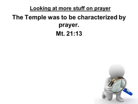 Looking at more stuff on prayer The Temple was to be characterized by prayer. Mt. 21:13.
