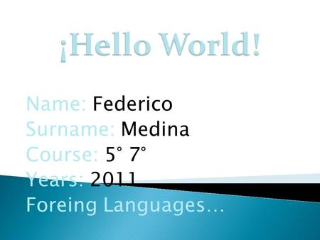 Name: Federico Surname: Medina Course: 5° 7° Years: 2011 Foreing Languages…