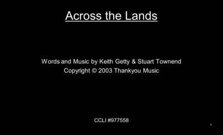 Across the Lands Words and Music by Keith Getty & Stuart Townend Copyright © 2003 Thankyou Music CCLI #977558 1.