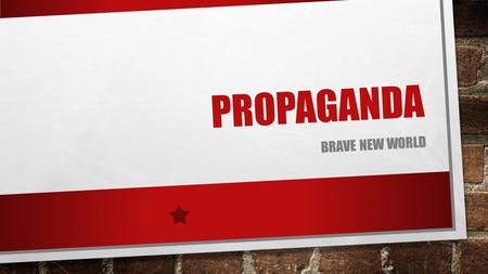 PROPAGANDA BRAVE NEW WORLD. WHAT IS PROPAGANDA? INFORMATION, IDEAS, OR RUMORS DELIBERATELY SPREAD TO HELP OR HARM A PERSON, GROUP, OR MOVEMENT IN OTHER.