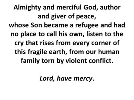 Almighty and merciful God, author and giver of peace, whose Son became a refugee and had no place to call his own, listen to the cry that rises from every.