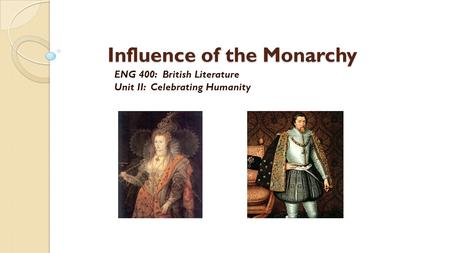 Influence of the Monarchy ENG 400: British Literature Unit II: Celebrating Humanity.