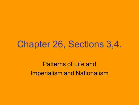 Chapter 26, Sections 3,4. Patterns of Life and Imperialism and Nationalism.