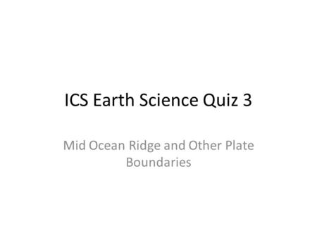 ICS Earth Science Quiz 3 Mid Ocean Ridge and Other Plate Boundaries.