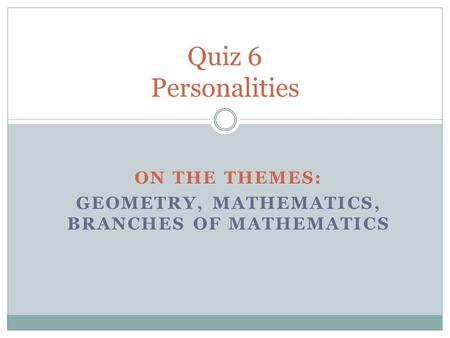 ON THE THEMES: GEOMETRY, MATHEMATICS, BRANCHES OF MATHEMATICS Quiz 6 Personalities.