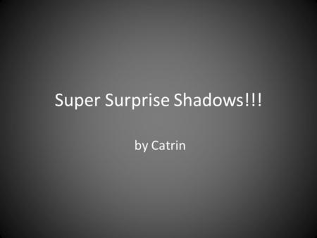 Super Surprise Shadows!!! by Catrin. What is a Shadow?