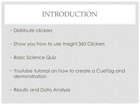 INTRODUCTION Distribute clickers Show you how to use Insight 360 Clickers Basic Science Quiz Youtube tutorial on how to create a CueTag and demonstration.