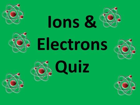 Ions & Electrons Quiz QUESTION ONE Which one of these is an ion? A Na B Na + C Cl 2 DH2ODH2O.