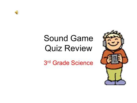 Sound Game Quiz Review 3 rd Grade Science Question 1 Sound is produced by __________? Waves Vibrations Echolocation.