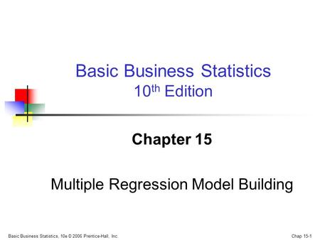 Basic Business Statistics, 10e © 2006 Prentice-Hall, Inc. Chap 15-1 Chapter 15 Multiple Regression Model Building Basic Business Statistics 10 th Edition.