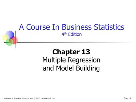 Chap 13-1 A Course In Business Statistics, 4th © 2006 Prentice-Hall, Inc. A Course In Business Statistics 4 th Edition Chapter 13 Multiple Regression and.