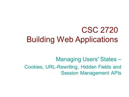 CSC 2720 Building Web Applications Managing Users' States – Cookies, URL-Rewriting, Hidden Fields and Session Management APIs.