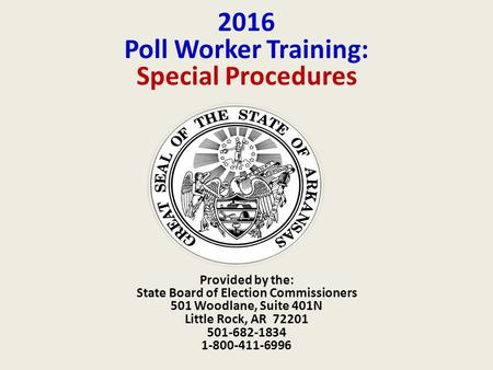 2016 Poll Worker Training: Special Procedures Provided by the: State Board of Election Commissioners 501 Woodlane, Suite 401N Little Rock, AR 72201 501-682-1834.
