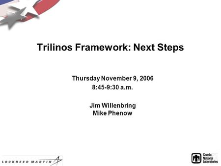 Trilinos Framework: Next Steps Thursday November 9, 2006 8:45-9:30 a.m. Jim Willenbring Mike Phenow.