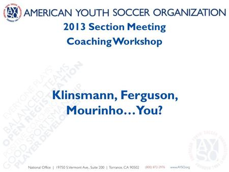 2013 Section Meeting Coaching Workshop Klinsmann, Ferguson, Mourinho…You?