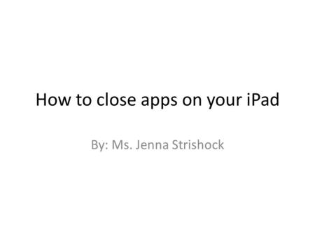 How to close apps on your iPad By: Ms. Jenna Strishock.