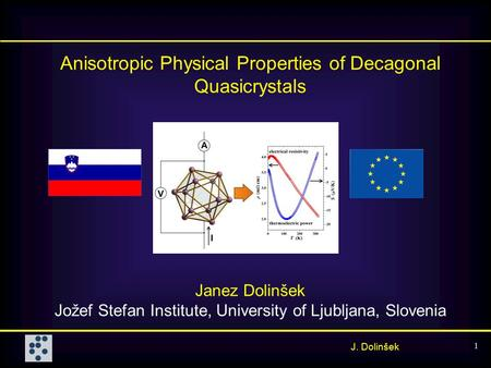J. Dolinšek 1 Anisotropic Physical Properties of Decagonal Quasicrystals Janez Dolinšek Jožef Stefan Institute, University of Ljubljana, Slovenia.