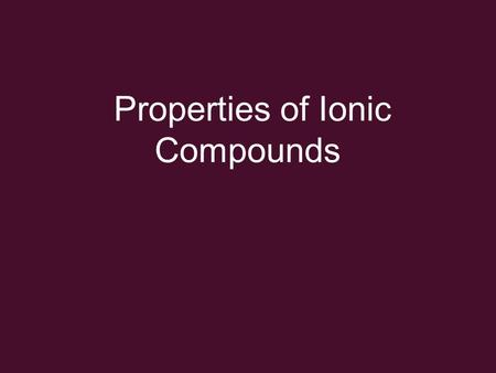 Properties of Ionic Compounds. Properties high melting points –strong electrostatic interactions between oppositely charged ions.