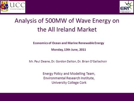 Analysis of 500MW of Wave Energy on the All Ireland Market Mr. Paul Deane, Dr. Gordon Dalton, Dr. Brian O'Gallachoir Economics of Ocean and Marine Renewable.