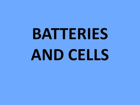 BATTERIES AND CELLS. Batteries A battery is a group of cells, connected together in a series (to form more energy)