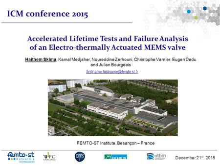 Événement - date ICM conference 2015 Haithem Skima FEMTO-ST Institute December 21 st, 2015 Accelerated Lifetime Tests and Failure Analysis of an Electro-thermally.