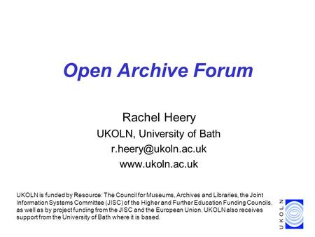 Open Archive Forum Rachel Heery UKOLN, University of Bath  UKOLN is funded by Resource: The Council for Museums, Archives.