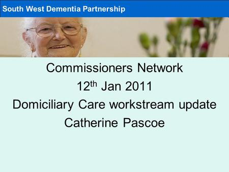 Commissioners Network 12 th Jan 2011 Domiciliary Care workstream update Catherine Pascoe South West Dementia Partnership.