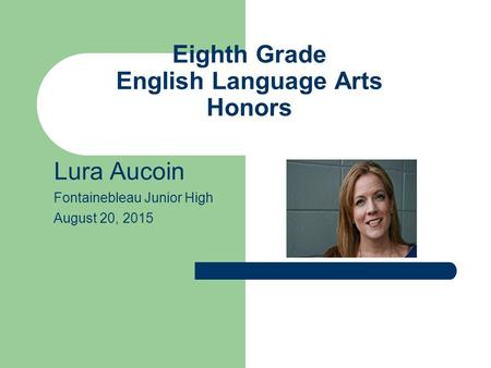 Eighth Grade English Language Arts Honors Lura Aucoin Fontainebleau Junior High August 20, 2015.