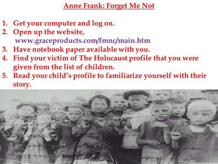Anne Frank: Forget Me Not 1.Get your computer and log on. 2.Open up the website, www.graceproducts.com/fmnc/main.htm 3.Have notebook paper available with.