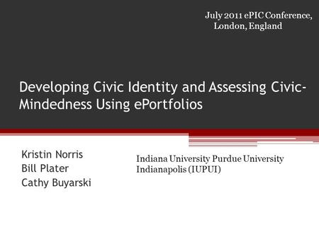 Developing Civic Identity and Assessing Civic- Mindedness Using ePortfolios Kristin Norris Bill Plater Cathy Buyarski July 2011 ePIC Conference, London,
