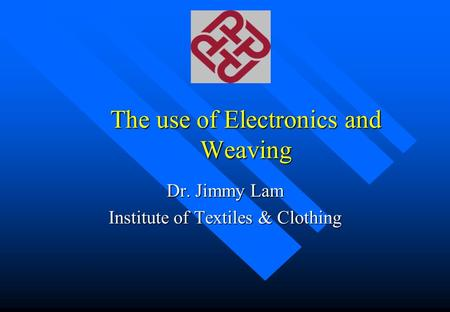 The use of Electronics and Weaving Dr. Jimmy Lam Institute of Textiles & Clothing.
