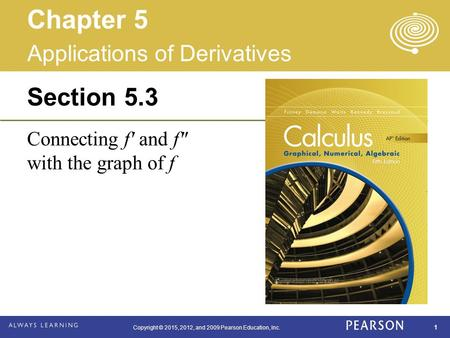 Copyright © 2015, 2012, and 2009 Pearson Education, Inc. 1 Section 5.3 Connecting f′ and f″ with the graph of f Applications of Derivatives Chapter 5.