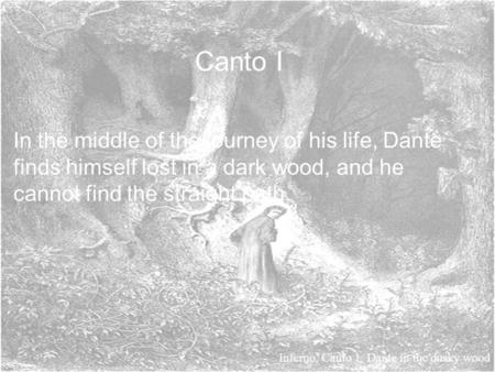 Canto I In the middle of the journey of his life, Dante finds himself lost in a dark wood, and he cannot find the straight path. Inferno, Canto 1: Dante.