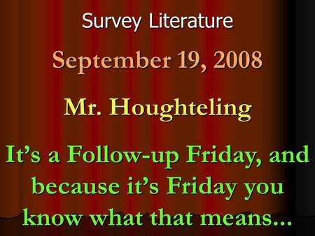 Survey Literature September 19, 2008 Mr. Houghteling It's a Follow-up Friday, and because it's Friday you know what that means...