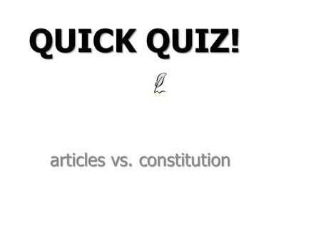 Articles vs. constitution QUICK QUIZ!. A) Created a president Decide whether each statement applies to the Articles of Confederation, the Constitution,