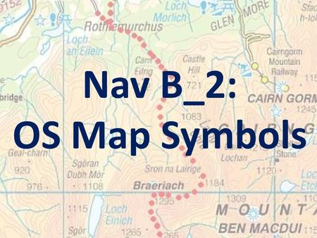Nav B_2: OS Map Symbols. Learning Intention: To familiarise you with the main OS map symbols relevant to mountain navigation.