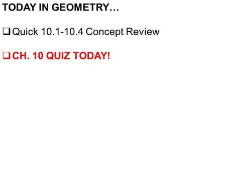 TODAY IN GEOMETRY…  Quick 10.1-10.4 Concept Review  CH. 10 QUIZ TODAY!