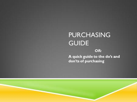 PURCHASING GUIDE OR: A quick guide to the do's and don'ts of purchasing.