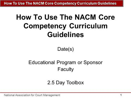 How To Use The NACM Core Competency Curriculum Guidelines National Association for Court Management 1 How To Use The NACM Core Competency Curriculum Guidelines.